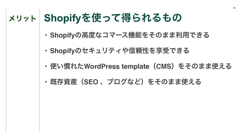48 ϝϦοτ • ShopifyͷߴͳίϚʔεػΛͦͷ··ར༻Ͱ͖Δ • Shopify...
