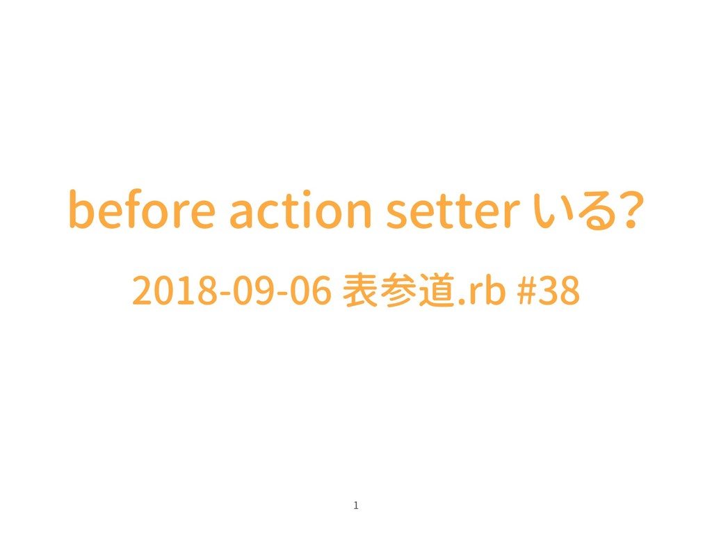 before action setter いる? 2018-09-06 表参道.rb #38 1