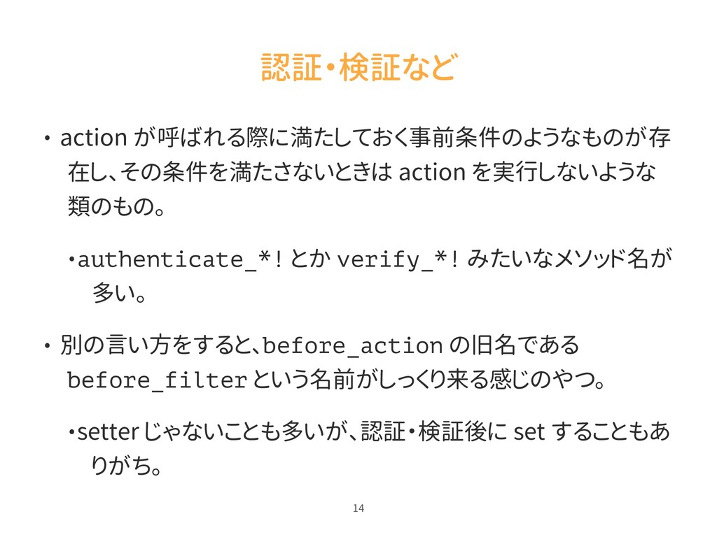 認証・検証など • action が呼ばれる際に満たしておく事前条件のようなものが存 在し、そ...