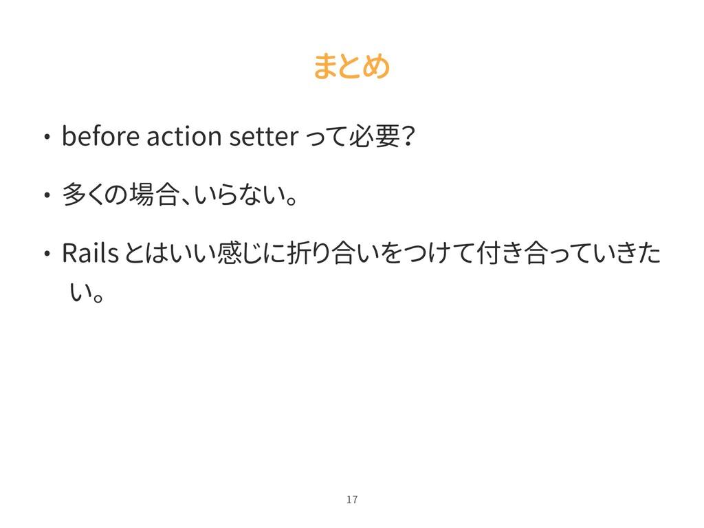 まとめ • before action setter って必要? • 多くの場合、いらない。 ...