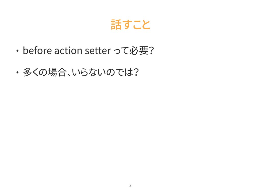 話すこと • before action setter って必要? • 多くの場合、いらないの...