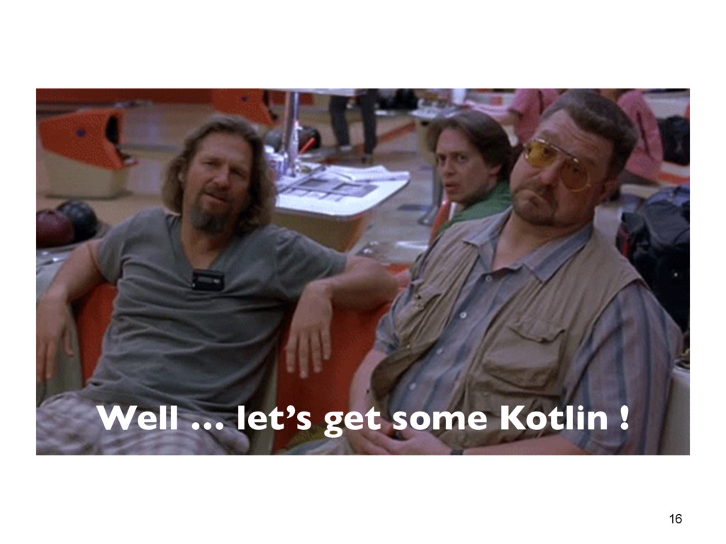 16 Well … let's get some Kotlin !