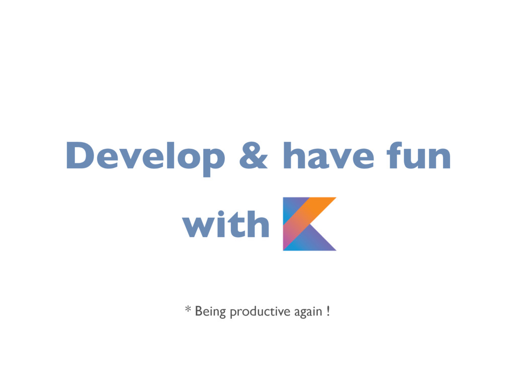 Develop & have fun with K * Being productive ag...