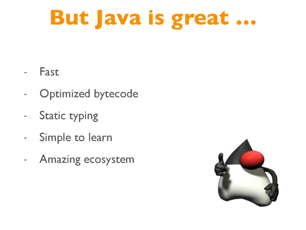 But Java is great … - Fast - Optimized bytecode...