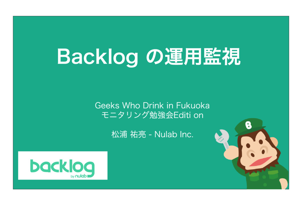 Backlog の運用監視 松浦 祐亮 ‒ Nulab Inc. Geeks Who Drin...