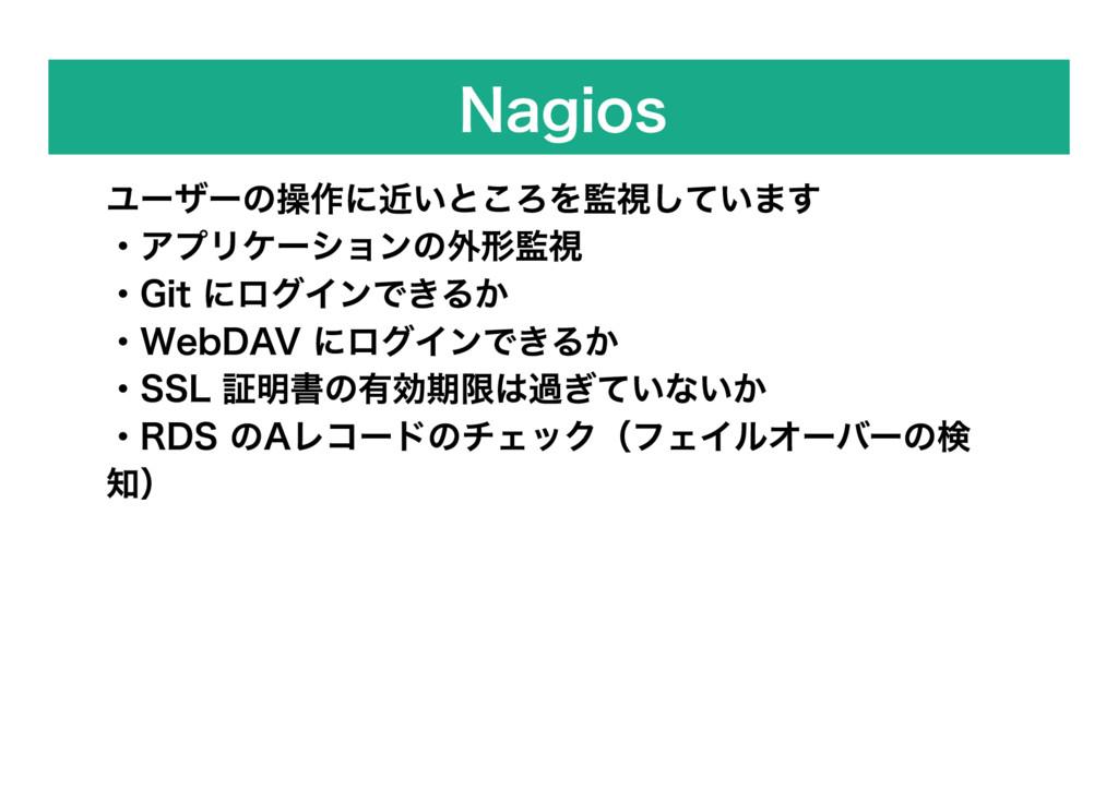 Nagios ユーザーの操作に近いところを監視しています ・アプリケーションの外形監視 ・Gi...