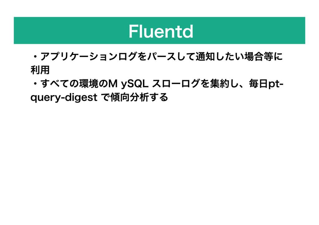 Fluentd ・アプリケーションログをパースして通知したい場合等に 利用 ・すべての環境の ...
