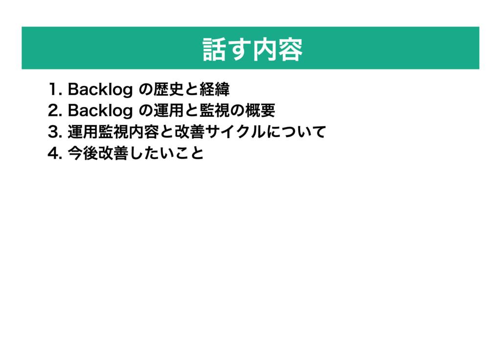 話す内容 1. Backlog の歴史と経緯 2. Backlog の運用と監視の概要 3. ...