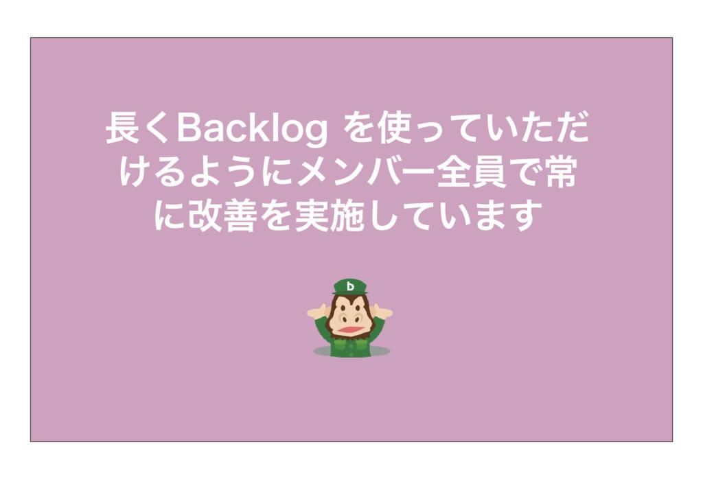 長くBacklog を使っていただ けるようにメンバー全員で常 に改善を実施しています