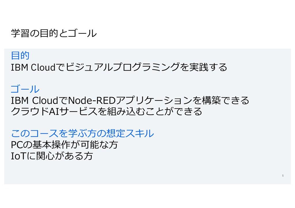 学習の⽬的とゴール ⽬的 IBM Cloudでビジュアルプログラミングを実践する ゴール IB...