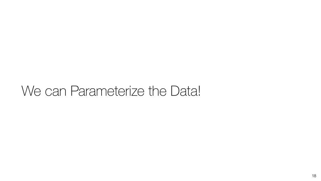 18 We can Parameterize the Data!