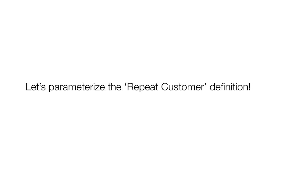 Let's parameterize the 'Repeat Customer' definit...