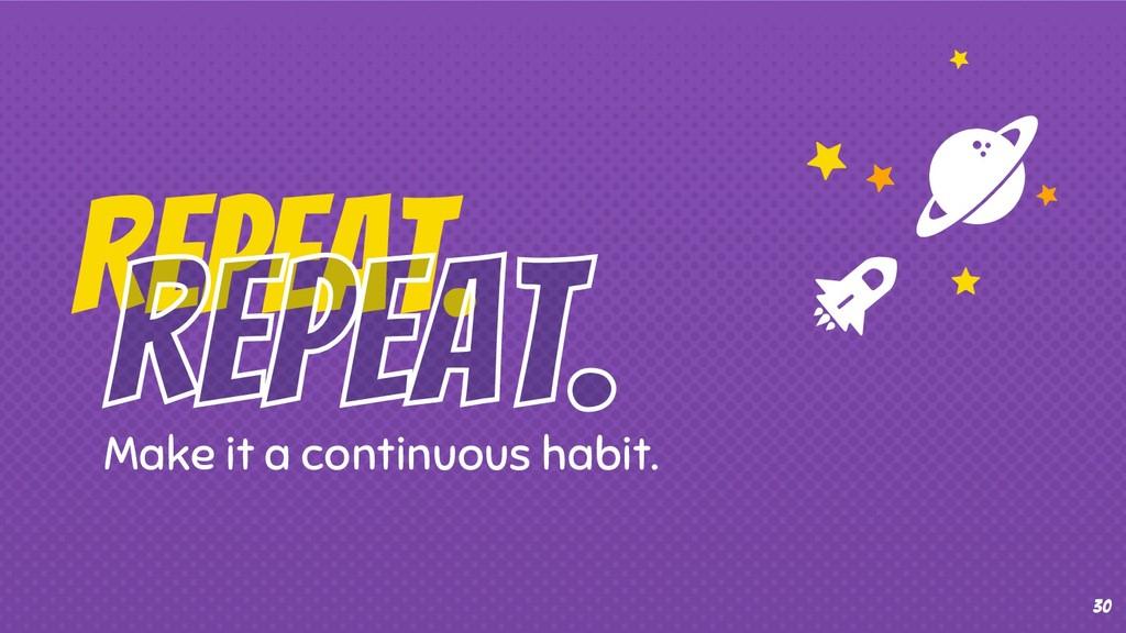 30 Make it a continuous habit. Repeat.