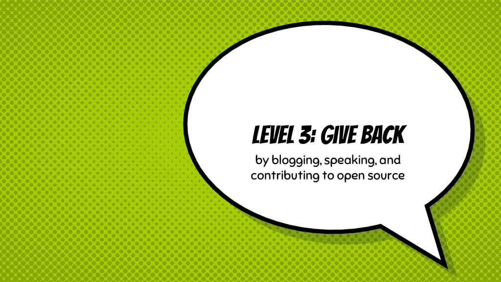 Level 3: Give Back by blogging, speaking, and c...