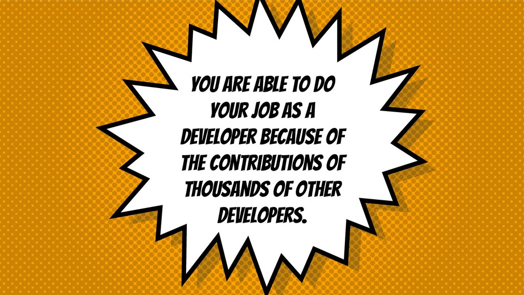 You are able to do your job as a developer beca...