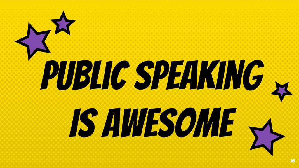 45 Public speaking Is awesome