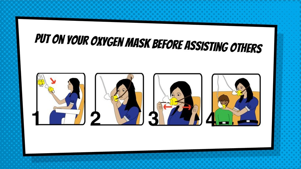 Put on your oxygen mask before assisting others