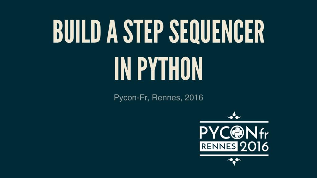 BUILD A STEP SEQUENCER IN PYTHON Pycon-Fr, Renn...