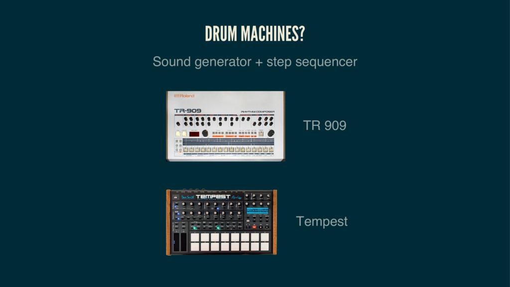 DRUM MACHINES? Sound generator + step sequencer...