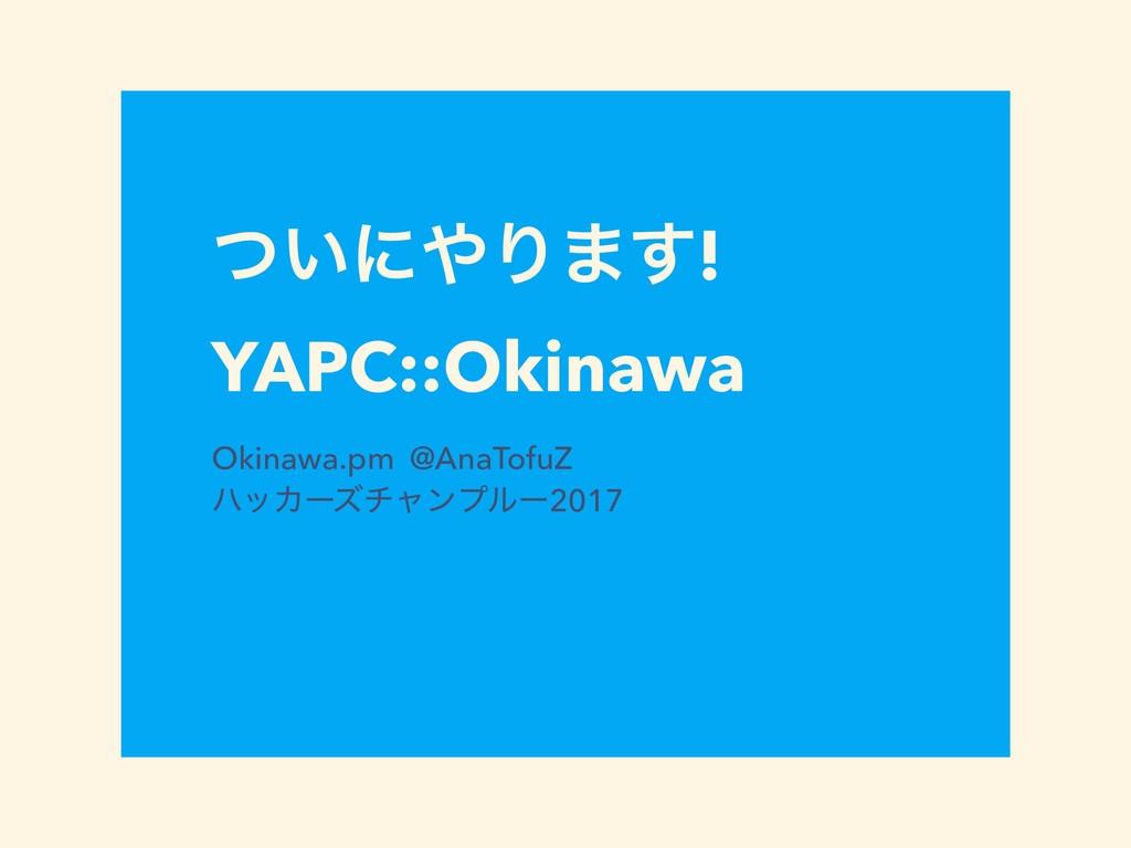 ͍ͭʹΓ·͢! YAPC::Okinawa Okinawa.pm @AnaTofuZ ϋο...