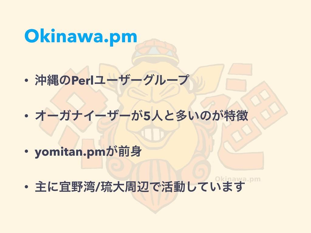 Okinawa.pm • ԭೄͷPerlϢʔβʔάϧʔϓ • ΦʔΨφΠʔβʔ͕5ਓͱଟ͍ͷ͕...
