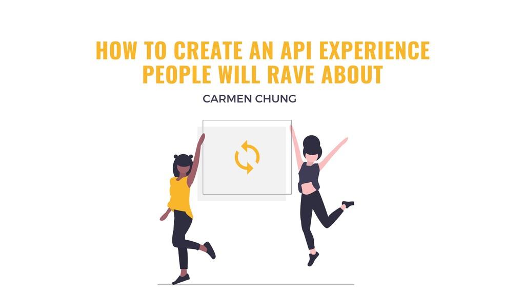 HOW TO CREATE AN API EXPERIENCE PEOPLE WILL RAV...