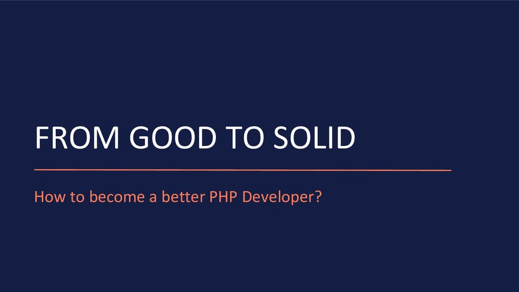 FROM GOOD TO SOLID How to become a better PHP D...