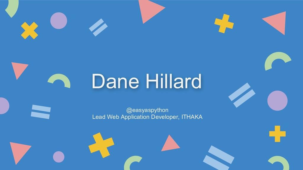 Dane Hillard @easyaspython Lead Web Application...