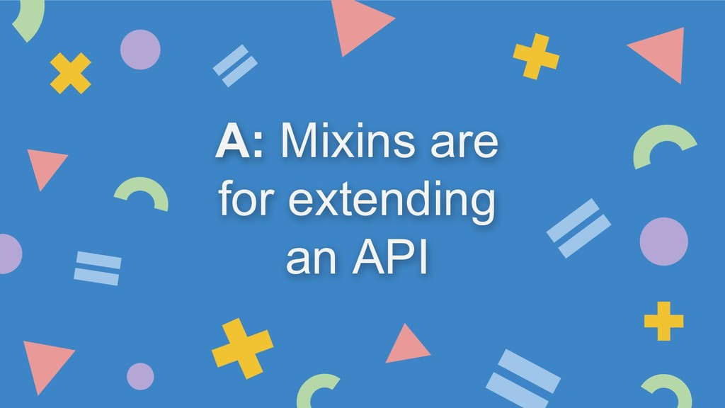 A: Mixins are for extending an API