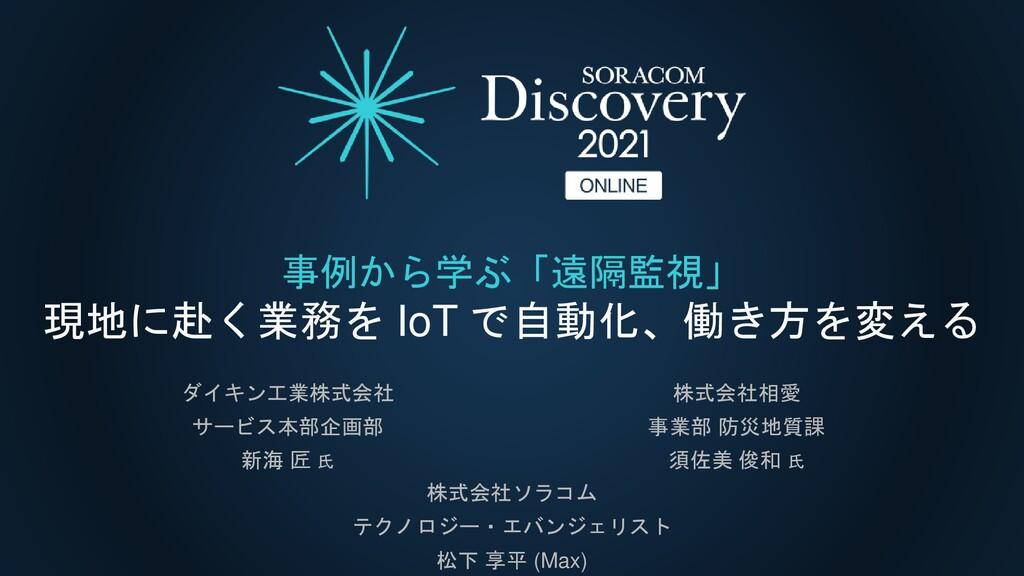 事例から学ぶ「遠隔監視」 現地に赴く業務を IoT で自動化、働き方を変える 株式会社ソラコム...