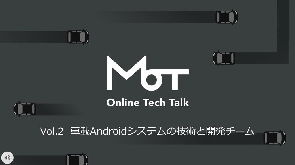 Vol.2 ⾞載Androidシステムの技術と開発チーム