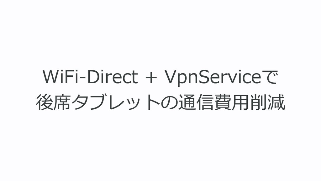WiFi-Direct + VpnServiceで 後席タブレットの通信費⽤削減