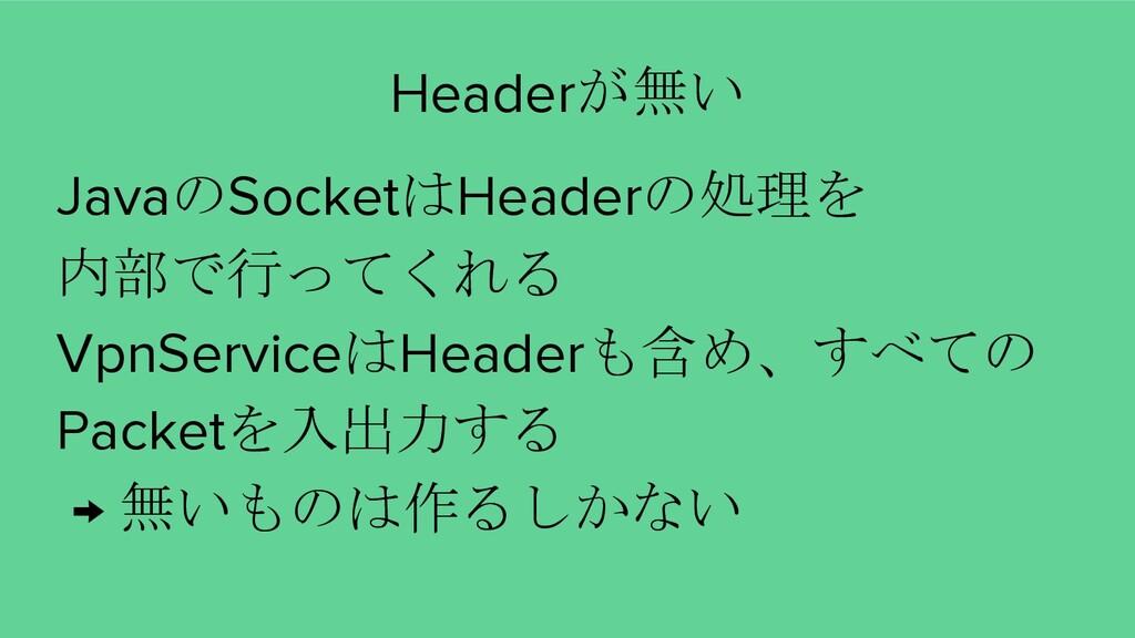 JavaのSocketはHeaderの処理を 内部で行ってくれる VpnServiceはHea...
