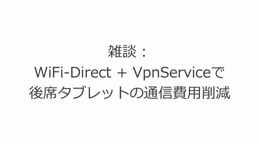 雑談︓ WiFi-Direct + VpnServiceで 後席タブレットの通信費⽤削減