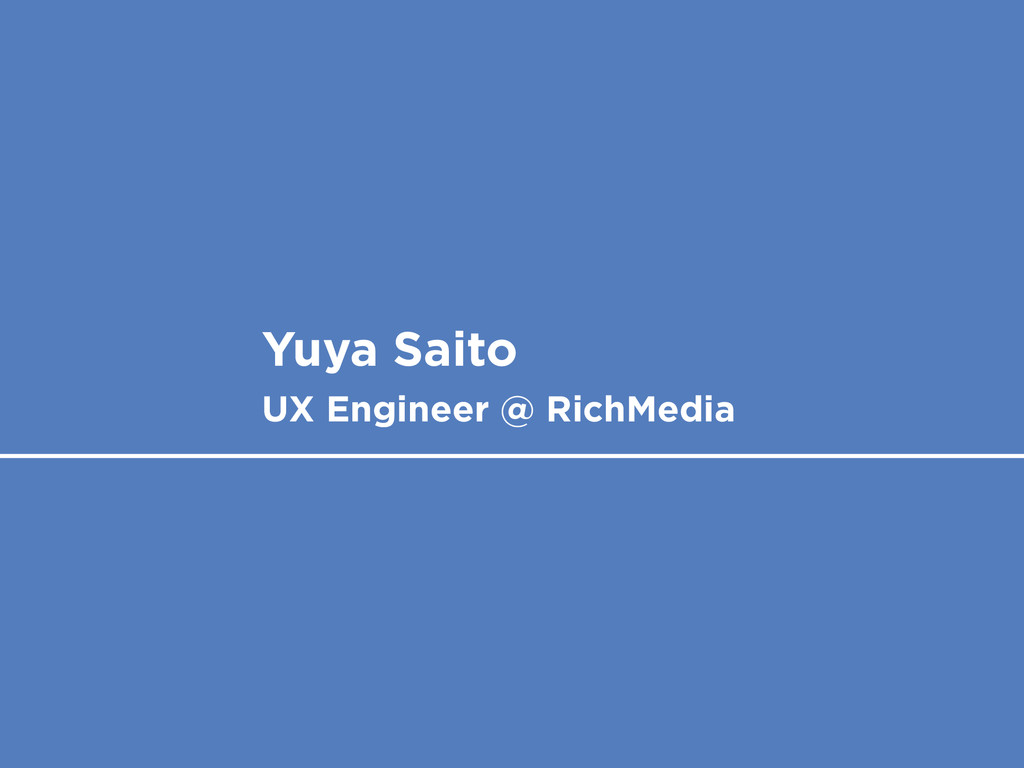 Yuya Saito UX Engineer @ RichMedia