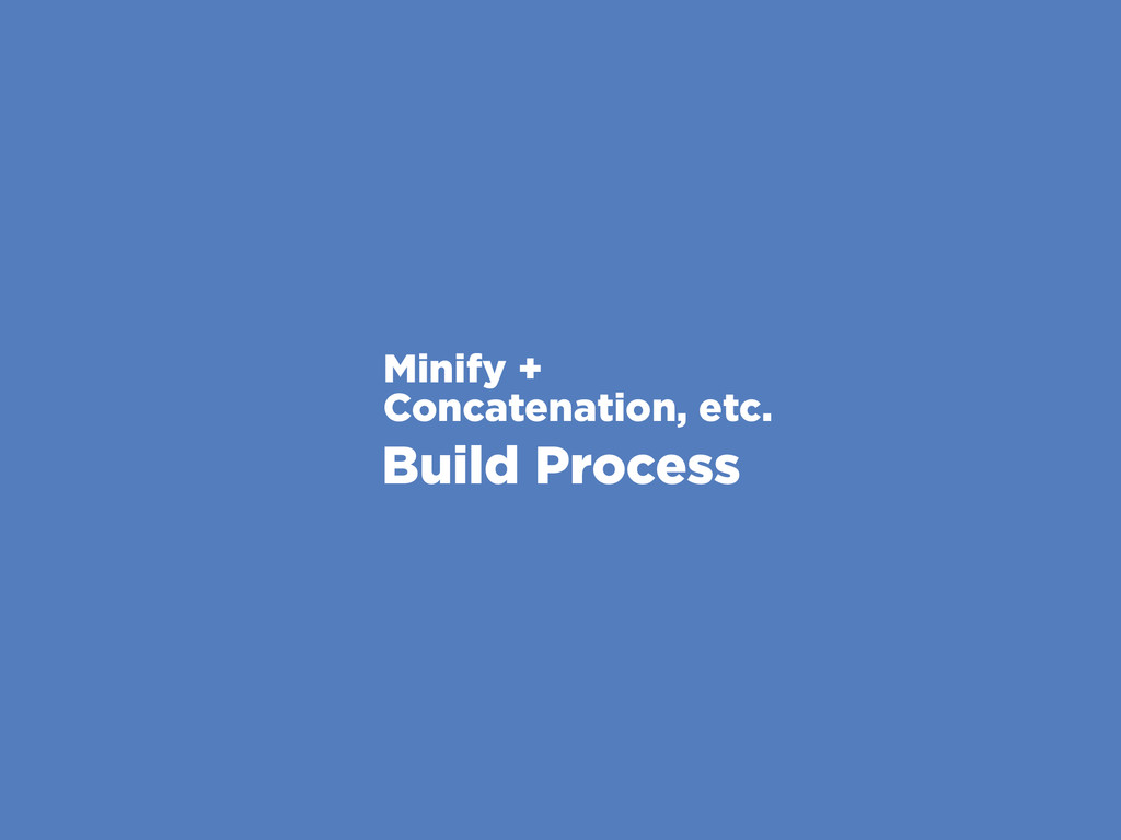 Minify + Concatenation, etc. Build Process