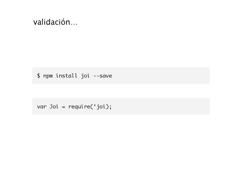 $ npm install joi --save validación… var Joi = ...