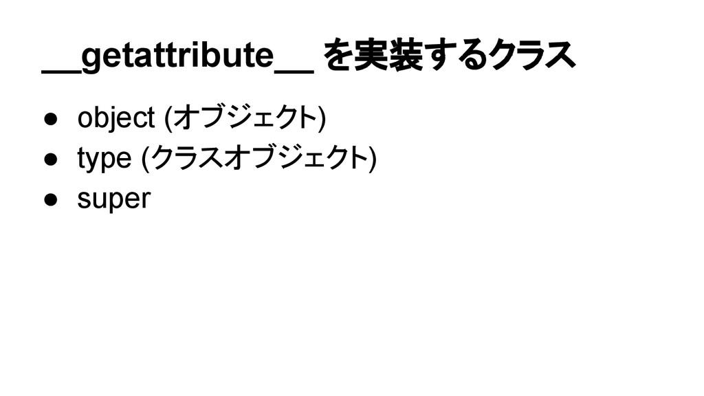 __getattribute__ を実装するクラス ● object (オブジェクト) ● t...