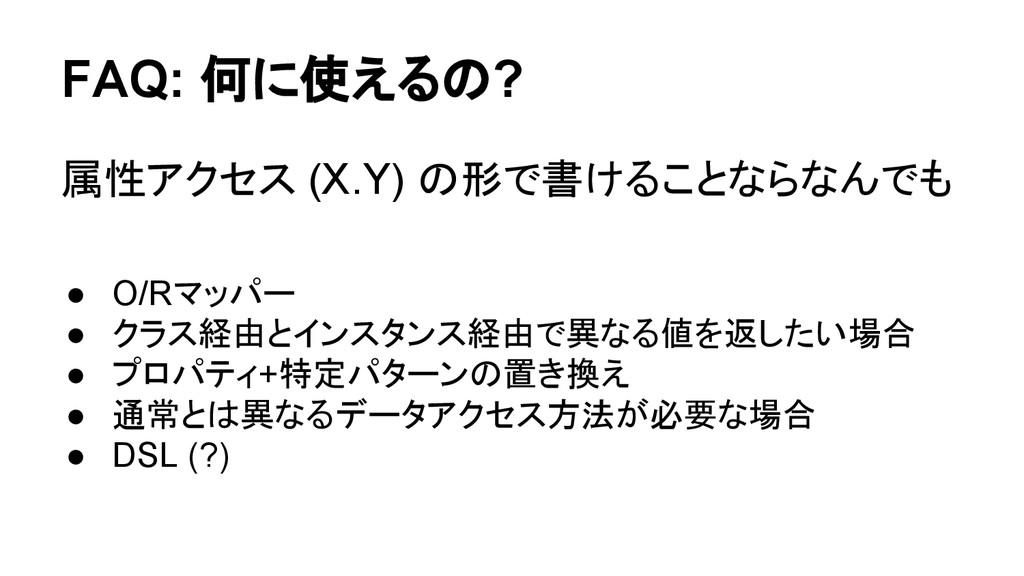FAQ: 何に使えるの? 属性アクセス (X.Y) の形で書けることならなんでも ● O/Rマ...