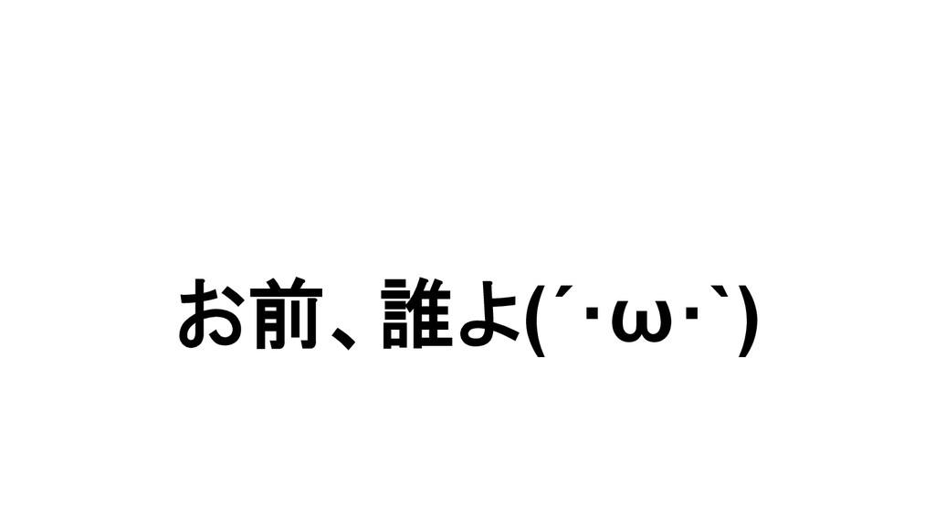 お前、誰よ(´・ω・`)