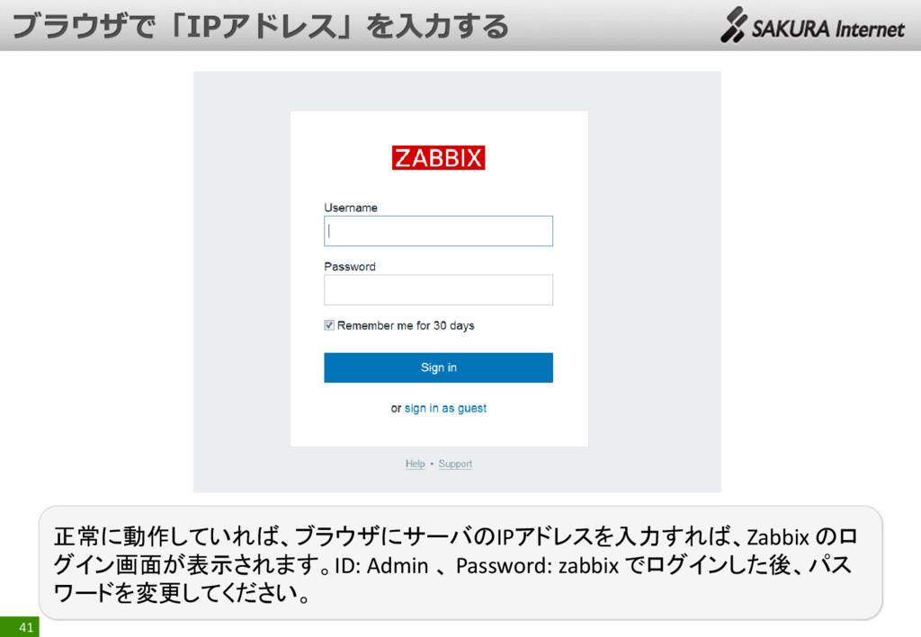 41 正常に動作していれば、ブラウザにサーバのIPアドレスを入力すれば、Zabbix のロ グ...
