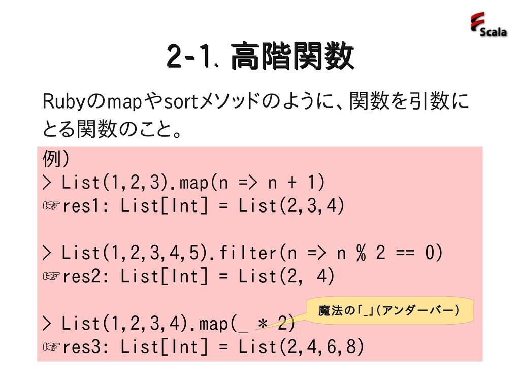 2-1. 2-1. 高階関数 高階関数 例) > List(1,2,3).map(n => n...