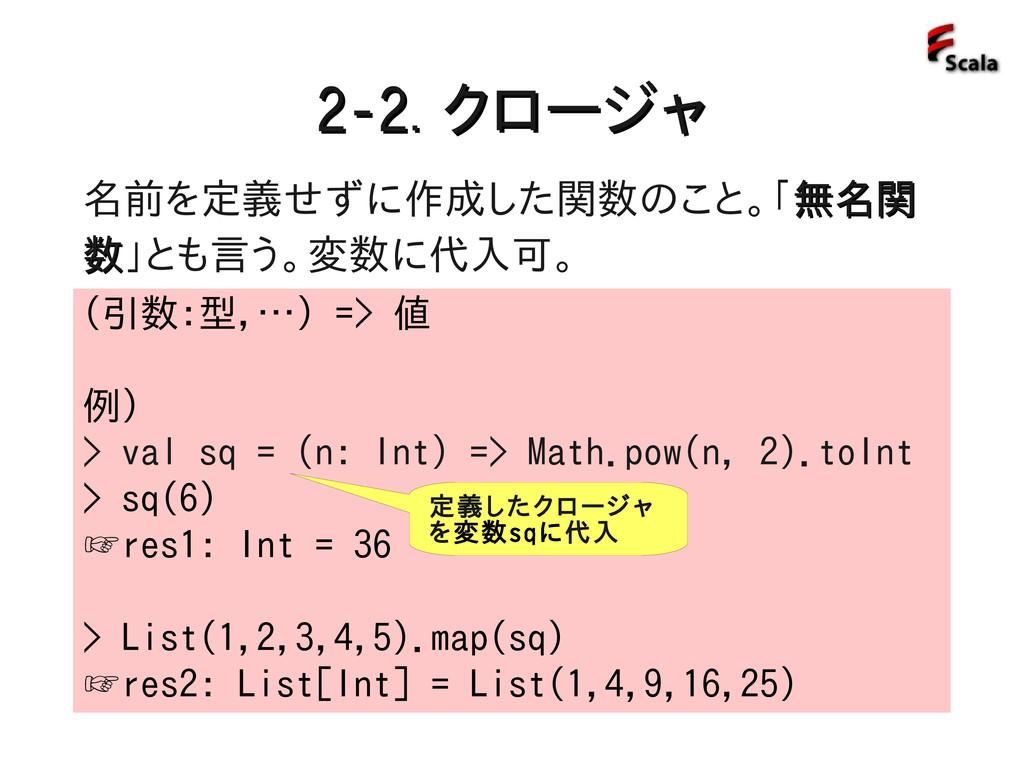 2-2. 2-2. クロージャ クロージャ (引数:型,…) => 値 例) > val sq...