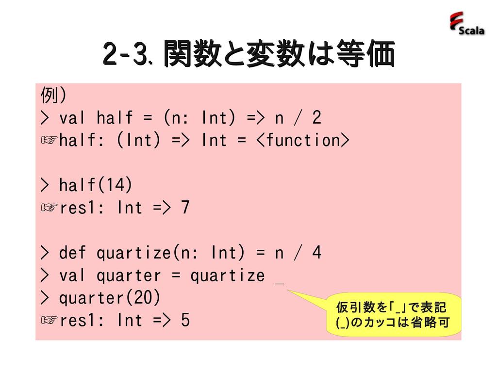 2-3. 2-3. 関数と変数は等価 関数と変数は等価 例) > val half = (n:...