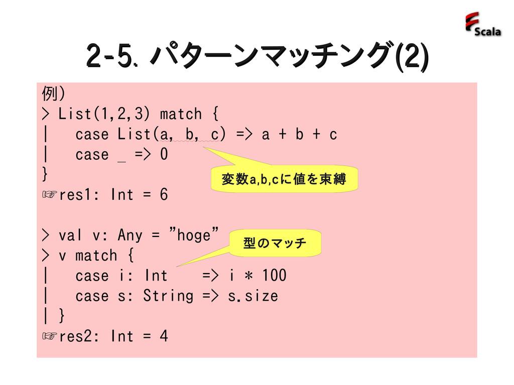 2-5. 2-5. パターンマッチング パターンマッチング(2) (2) 例) > List(...