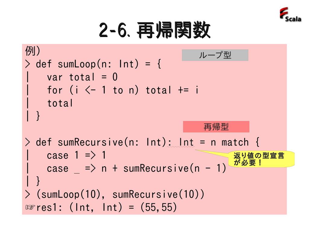 2-6. 2-6. 再帰関数 再帰関数 例) > def sumLoop(n: Int) = ...