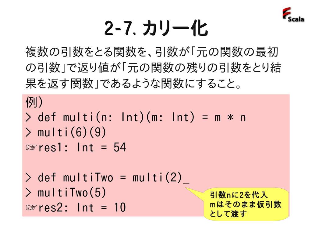 2-7. 2-7. カリー化 カリー化 例) > def multi(n: Int)(m: I...