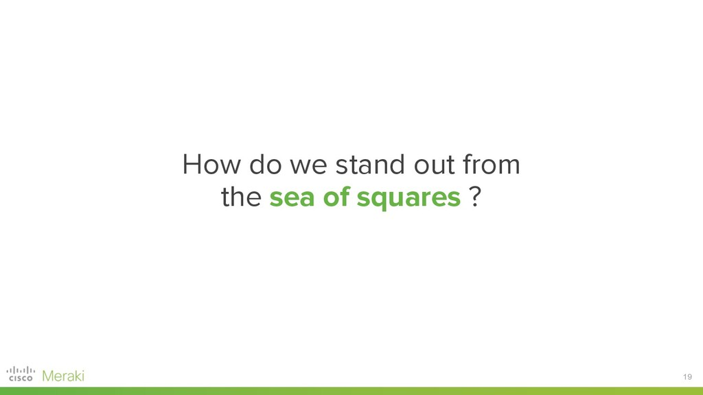 19 How do we stand out from the sea of squares ?