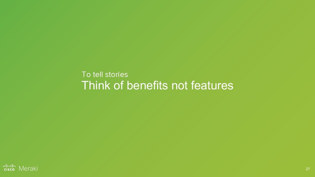 27 Think of benefits not features To tell stori...