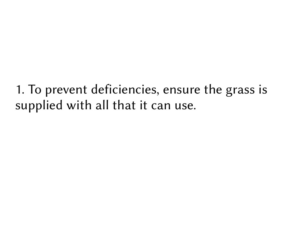 1. To prevent deficiencies, ensure the grass is...